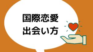【国際恋愛は意外と簡単?!】誰でもできる出会い方6選!目指せ国際結婚!!